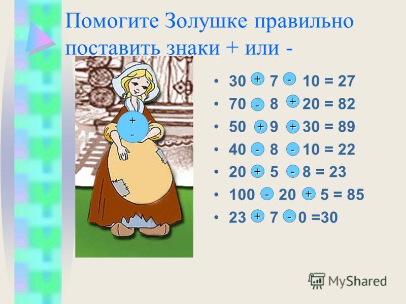 Помогите Золушке правильно поставить знаки + или - 30 * 7 * 10 = 27 70 * 8 * 20 = 82 50 * 9 * 30 = 89 40 * 8 * 10 = 22 20 * 5 * 8 = 23 100 * 20 * 5 = 85 23 * 7 * 0 =30 +-+-+-+- + - + ++ + -- - - -+ +-