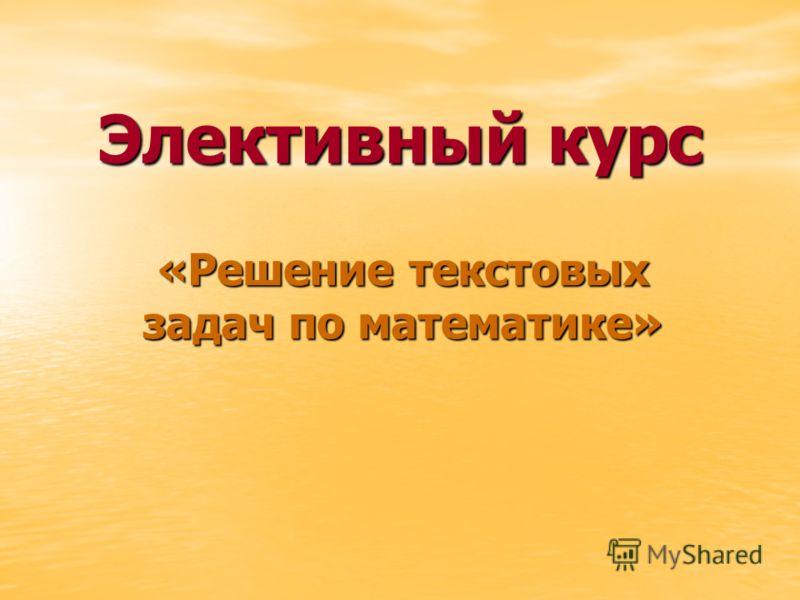 Элективный курс «Решение текстовых задач по математике»