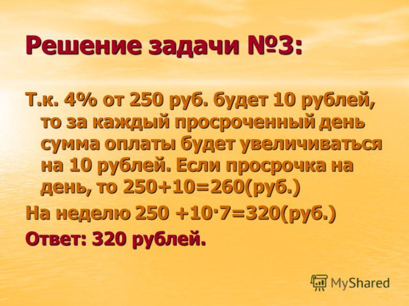 Решение задачи 3: Т.к. 4% от 250 руб. будет 10 рублей, то за каждый просроченный день сумма оплаты будет увеличиваться на 10 рублей. Если просрочка на день, то 250+10=260(руб.) На неделю 250 +10·7=320(руб.) Ответ: 320 рублей.