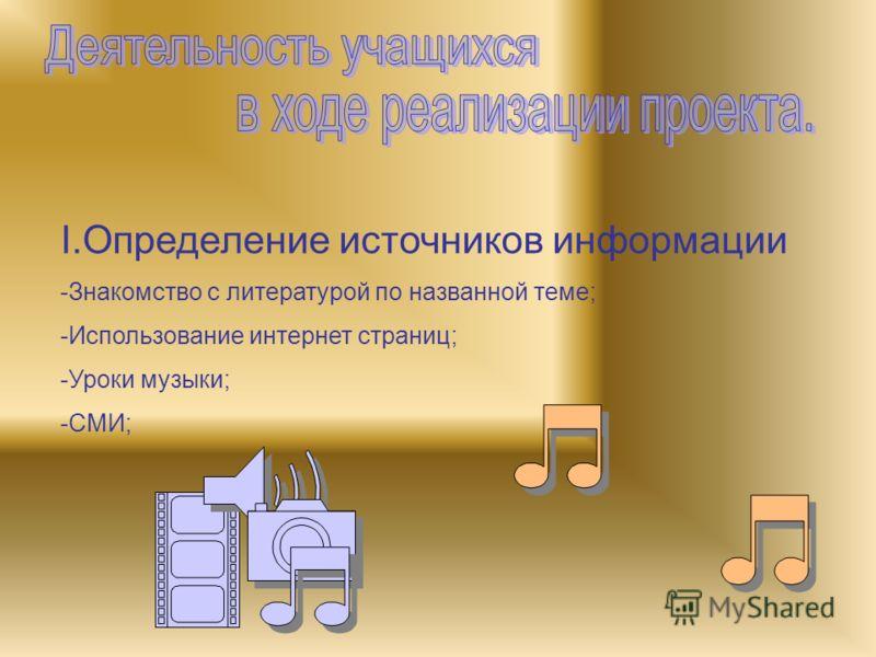 I.Определение источников информации -Знакомство с литературой по названной теме; -Использование интернет страниц; -Уроки музыки; -СМИ;