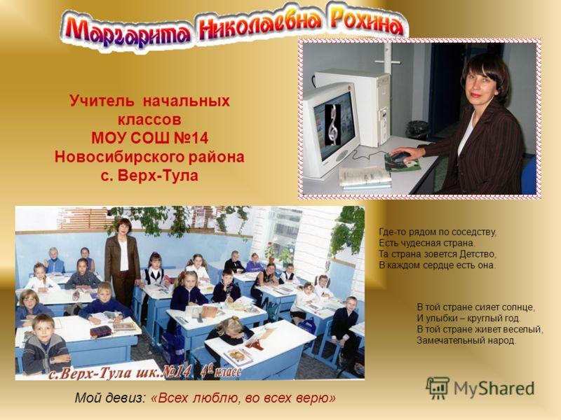 Учитель начальных классов МОУ СОШ 14 Новосибирского района с. Верх-Тула Мой девиз: «Всех люблю, во всех верю» В той стране сияет солнце, И улыбки – круглый год. В той стране живет веселый, Замечательный народ. Где-то рядом по соседству, Есть чудесная