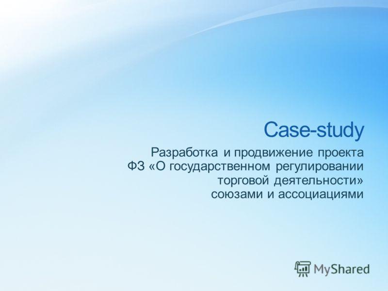 Case-study Разработка и продвижение проекта ФЗ «О государственном регулировании торговой деятельности» союзами и ассоциациями
