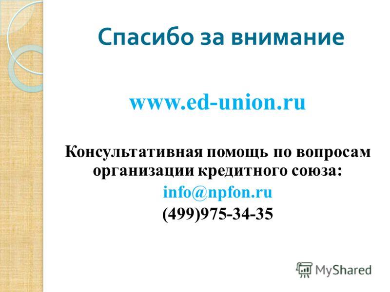 www.ed-union.ru Консультативная помощь по вопросам организации кредитного союза: info@npfon.ru (499)975-34-35 Спасибо за внимание