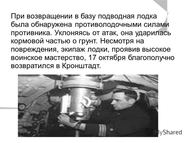При возвращении в базу подводная лодка была обнаружена противолодочными силами противника. Уклоняясь от атак, она ударилась кормовой частью о грунт. Несмотря на повреждения, экипаж лодки, проявив высокое воинское мастерство, 17 октября благополучно в