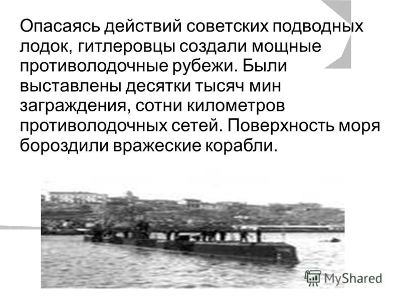 Опасаясь действий советских подводных лодок, гитлеровцы создали мощные противолодочные рубежи. Были выставлены десятки тысяч мин заграждения, сотни километров противолодочных сетей. Поверхность моря бороздили вражеские корабли.