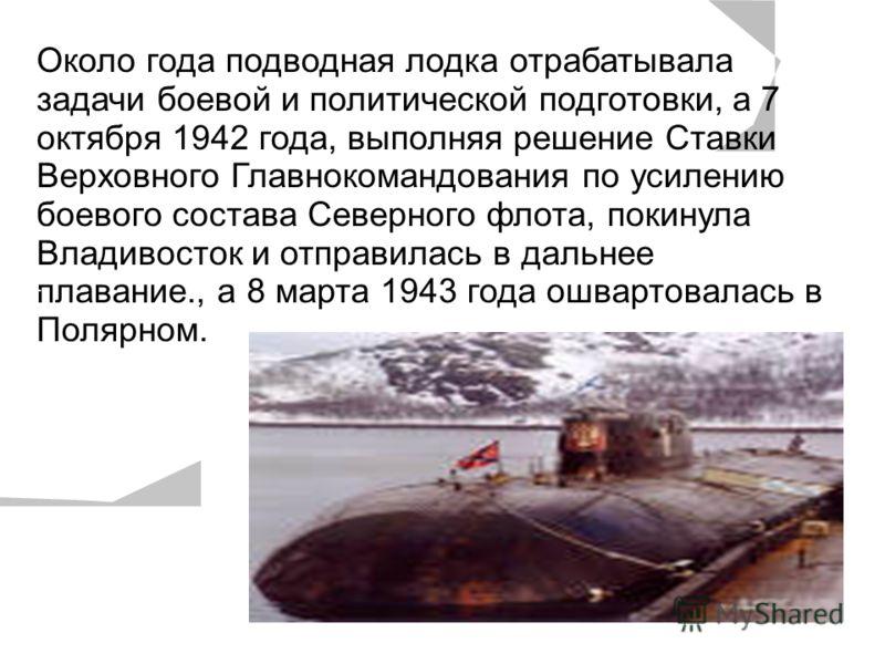 Около года подводная лодка отрабатывала задачи боевой и политической подготовки, а 7 октября 1942 года, выполняя решение Ставки Верховного Главнокомандования по усилению боевого состава Северного флота, покинула Владивосток и отправилась в дальнее пл