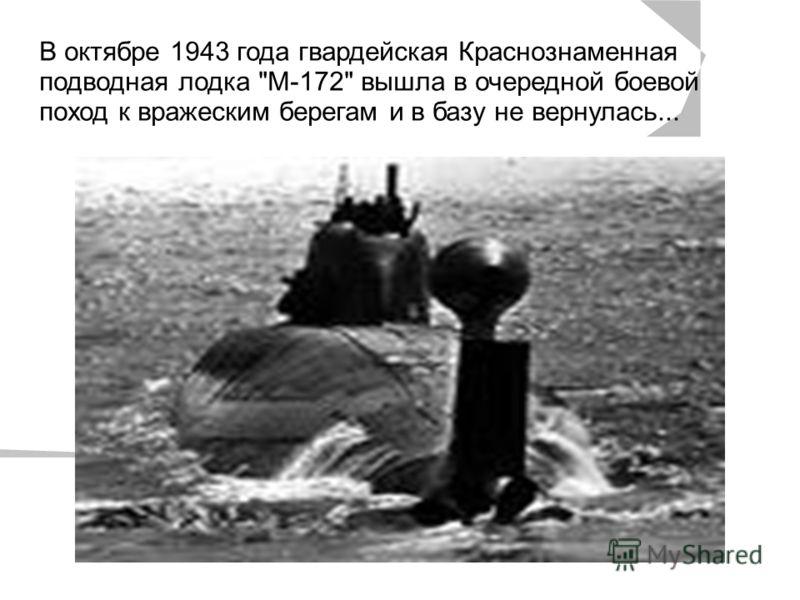 , В октябре 1943 года гвардейская Краснознаменная подводная лодка М-172 вышла в очередной боевой поход к вражеским берегам и в базу не вернулась...