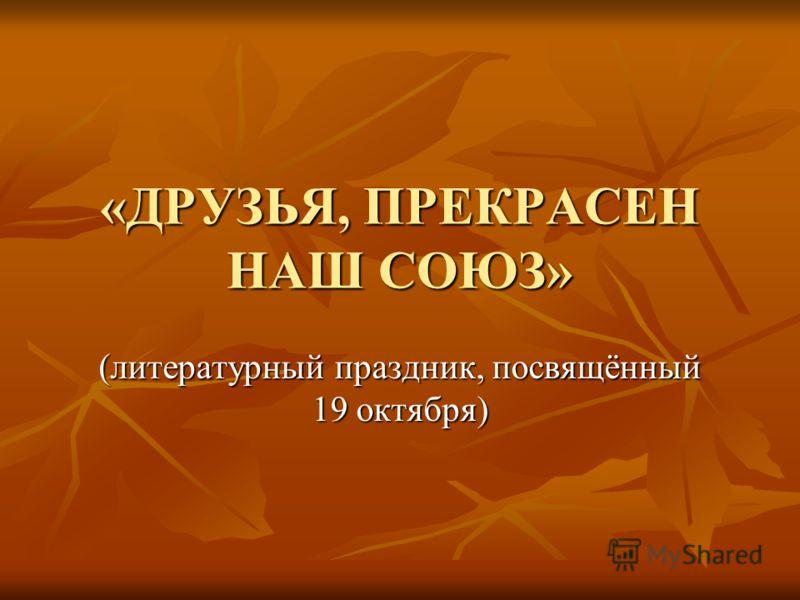 «ДРУЗЬЯ, ПРЕКРАСЕН НАШ СОЮЗ» (литературный праздник, посвящённый 19 октября)
