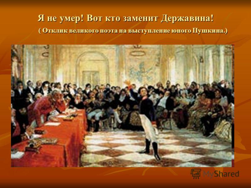 Я не умер! Вот кто заменит Державина! ( Отклик великого поэта на выступление юного Пушкина.)