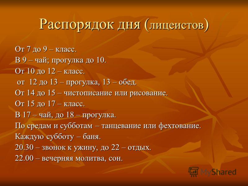 Распорядок дня ( лицеистов ) От 7 до 9 – класс. В 9 – чай; прогулка до 10. От 10 до 12 – класс. от 12 до 13 – прогулка, 13 – обед. от 12 до 13 – прогулка, 13 – обед. От 14 до 15 – чистописание или рисование. От 15 до 17 – класс. В 17 – чай, до 18 – п