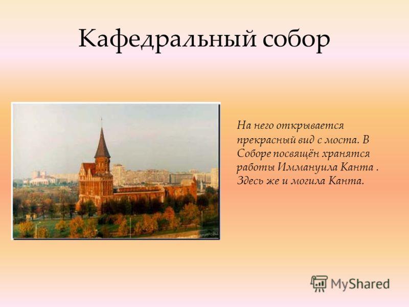 Кафедральный собор На него открывается прекрасный вид с моста. В Соборе посвящён хранятся работы Иммануила Канта. Здесь же и могила Канта.