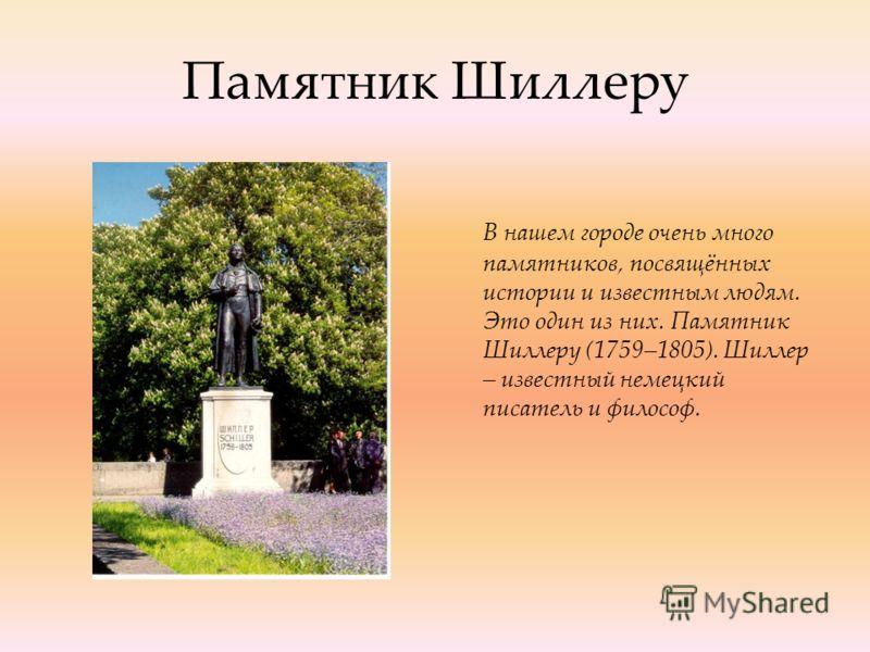 Памятник Шиллеру В нашем городе очень много памятников, посвящённых истории и известным людям. Это один из них. Памятник Шиллеру (1759–1805). Шиллер – известный немецкий писатель и философ.