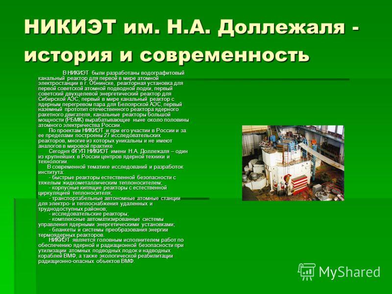 НИКИЭТ им. Н.А. Доллежаля - история и современность В НИКИЭТ были разработаны водографитовый канальный реактор для первой в мире атомной электростанции в г. Обнинске, реакторная установка для первой советской атомной подводной лодки, первый советский