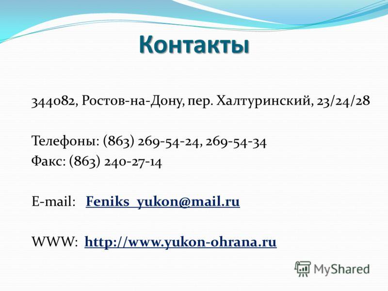 344082, Ростов-на-Дону, пер. Халтуринский, 23/24/28 Телефоны: (863) 269-54-24, 269-54-34 Факс: (863) 240-27-14 E-mail: Feniks_yukon@mail.ruFeniks_yukon@mail.ru WWW: http://www.yukon-ohrana.ruhttp://www.yukon-ohrana.ruКонтакты