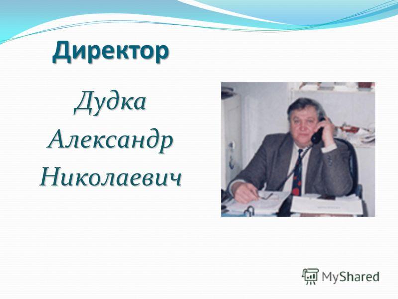 Директор ДудкаАлександрНиколаевич