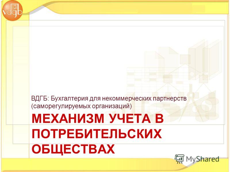 МЕХАНИЗМ УЧЕТА В ПОТРЕБИТЕЛЬСКИХ ОБЩЕСТВАХ ВДГБ: Бухгалтерия для некоммерческих партнерств (саморегулируемых организаций)