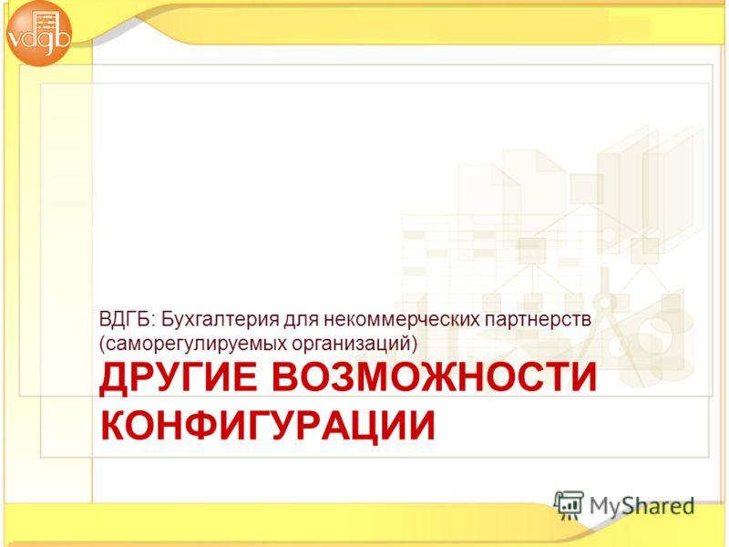 ВДГБ: Бухгалтерия для некоммерческих партнерств (саморегулируемых организаций) ДРУГИЕ ВОЗМОЖНОСТИ КОНФИГУРАЦИИ