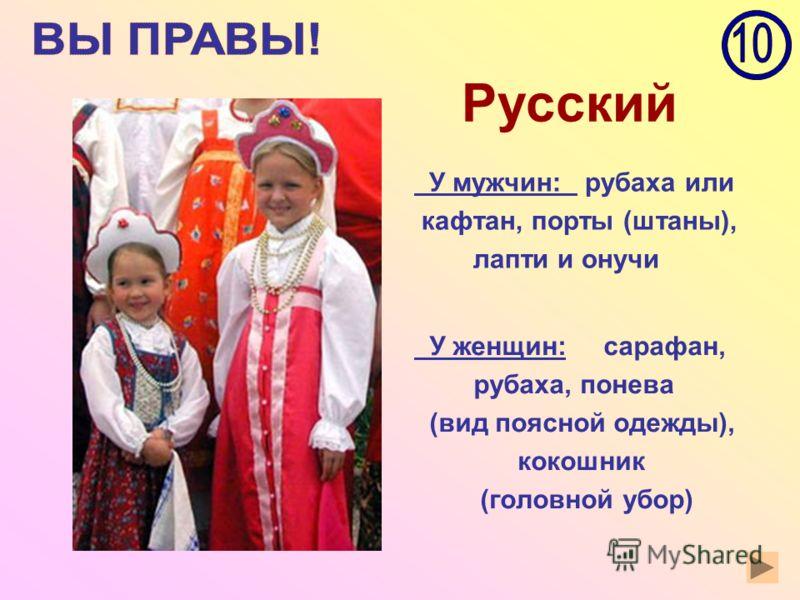 Русский У мужчин: рубаха или кафтан, порты (штаны), лапти и онучи У женщин: сарафан, рубаха, понева (вид поясной одежды), кокошник (головной убор)