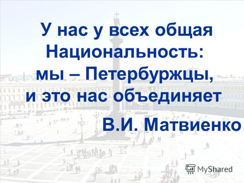 У нас у всех общая Национальность: мы – Петербуржцы, и это нас объединяет В.И. Матвиенко