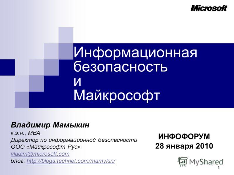 1 Информационная безопасность и Майкрософт ИНФОФОРУМ 28 января 2010 Владимир Мамыкин к.э.н., МВА Директор по информационной безопасности ООО «Майкрософт Рус» vladim@microsoft.com блог: http://blogs.technet.com/mamykin/http://blogs.technet.com/mamykin