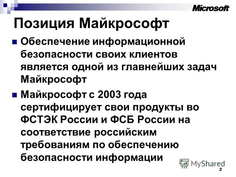 Позиция Майкрософт Обеспечение информационной безопасности своих клиентов является одной из главнейших задач Майкрософт Майкрософт с 2003 года сертифицирует свои продукты во ФСТЭК России и ФСБ России на соответствие российским требованиям по обеспече