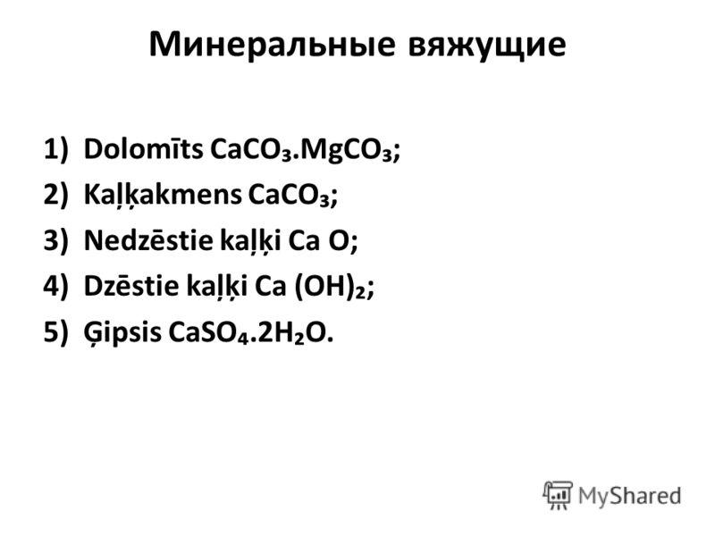 Минеральные вяжущие 1)Dolomīts CaCO.MgCO; 2)Kaļķakmens CaCO; 3)Nedzēstie kaļķi Ca O; 4)Dzēstie kaļķi Ca (OH); 5)Ģipsis CaSO.2HO.