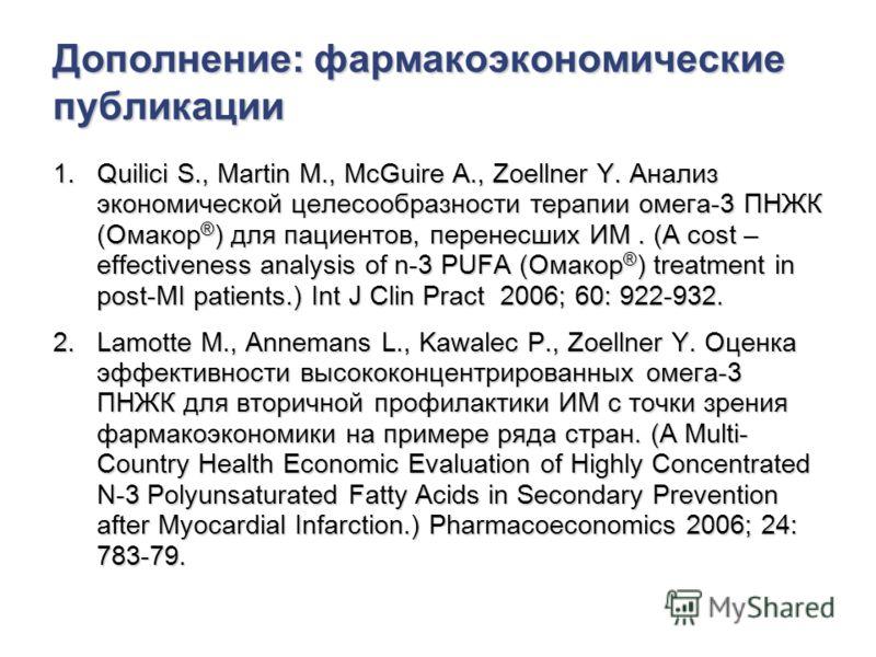 Дополнение: фармакоэкономические публикации 1.Quilici S., Martin M., McGuire A., Zoellner Y. Анализ экономической целесообразности терапии омега-3 ПНЖК (Омакор ® ) для пациентов, перенесших ИМ. (A cost – effectiveness analysis of n-3 PUFA (Омакор ® )