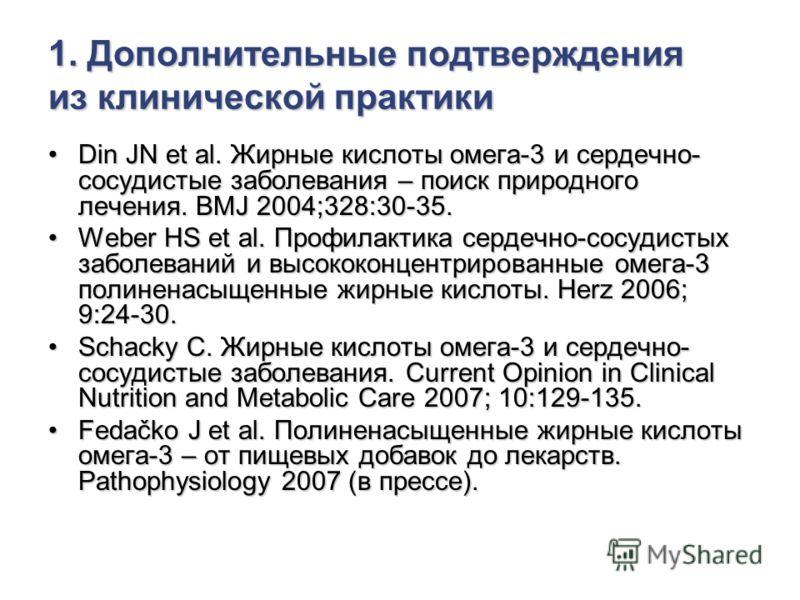 1. Дополнительные подтверждения из клинической практики Din JN et al. Жирные кислоты омега-3 и сердечно- сосудистые заболевания – поиск природного лечения. BMJ 2004;328:30-35.Din JN et al. Жирные кислоты омега-3 и сердечно- сосудистые заболевания – п