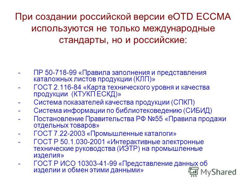 При создании российской версии eOTD ECCMA используются не только международные стандарты, но и российские: -ПР 50-718-99 «Правила заполнения и представления каталожных листов продукции (КЛП)» -ГОСТ 2.116-84 «Карта технического уровня и качества проду