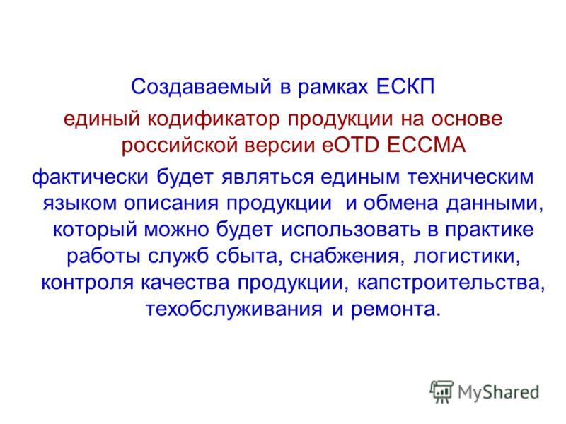 Создаваемый в рамках ЕСКП единый кодификатор продукции на основе российской версии eOTD ECCMA фактически будет являться единым техническим языком описания продукции и обмена данными, который можно будет использовать в практике работы служб сбыта, сна