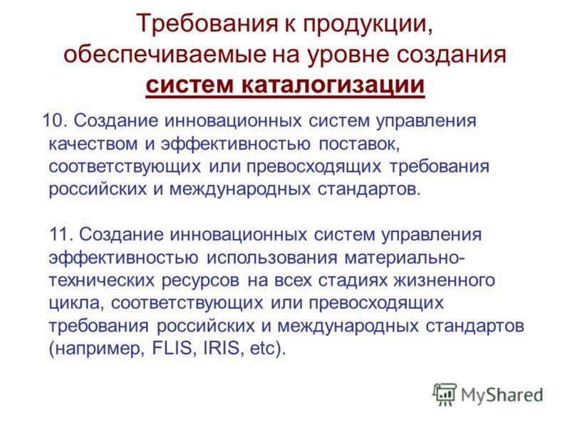 Требования к продукции, обеспечиваемые на уровне создания систем каталогизации 10. Создание инновационных систем управления качеством и эффективностью поставок, соответствующих или превосходящих требования российских и международных стандартов. 11. С