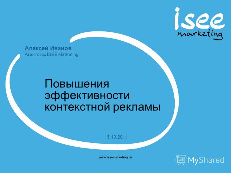 Алексей Иванов Агентство ISEE Marketing www.iseemarketing.ru 15.10.2011 Повышения эффективности контекстной рекламы