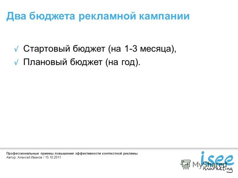 Профессиональные приемы повышения эффективности контекстной рекламы Автор: Алексей Иванов / 15.10.2011 Стартовый бюджет (на 1-3 месяца), Плановый бюджет (на год). Два бюджета рекламной кампании