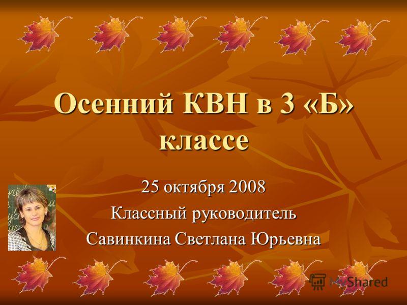 Осенний КВН в 3 «Б» классе 25 октября 2008 Классный руководитель Савинкина Светлана Юрьевна