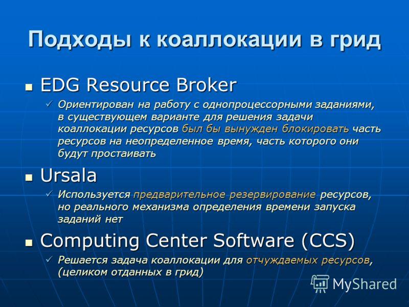 Подходы к коаллокации в грид EDG Resource Broker EDG Resource Broker Ориентирован на работу с однопроцессорными заданиями, в существующем варианте для решения задачи коаллокации ресурсов был бы вынужден блокировать часть ресурсов на неопределенное вр