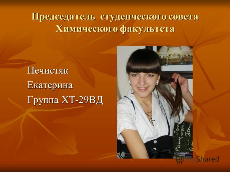 Председатель студенческого совета Химического факультета НечистякЕкатерина Группа ХТ-29ВД
