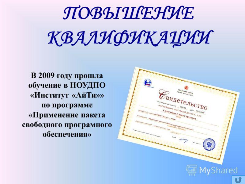 ПОВЫШЕНИЕ КВАЛИФИКАЦИИ В 2009 году прошла обучение в НОУДПО «Институт «АйТи»» по программе «Применение пакета свободного програмного обеспечения»