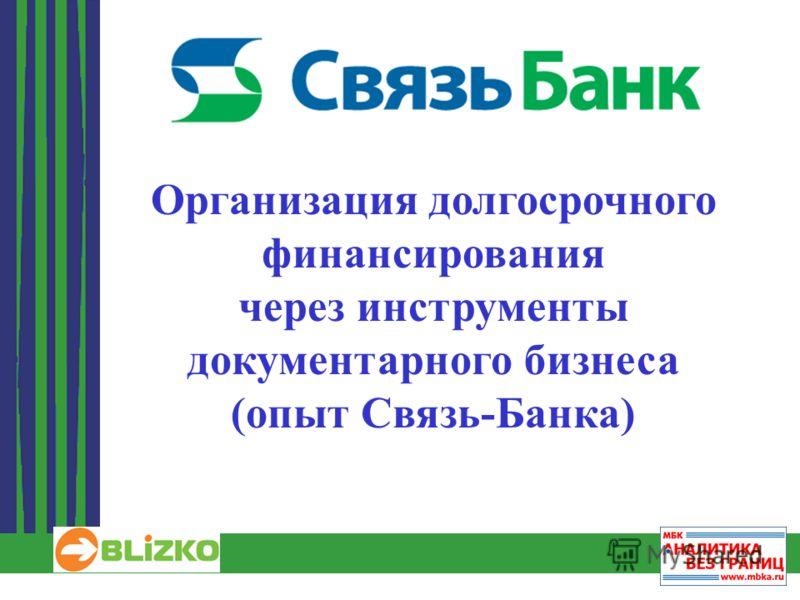 1 Организация долгосрочного финансирования через инструменты документарного бизнеса (опыт Связь-Банка)