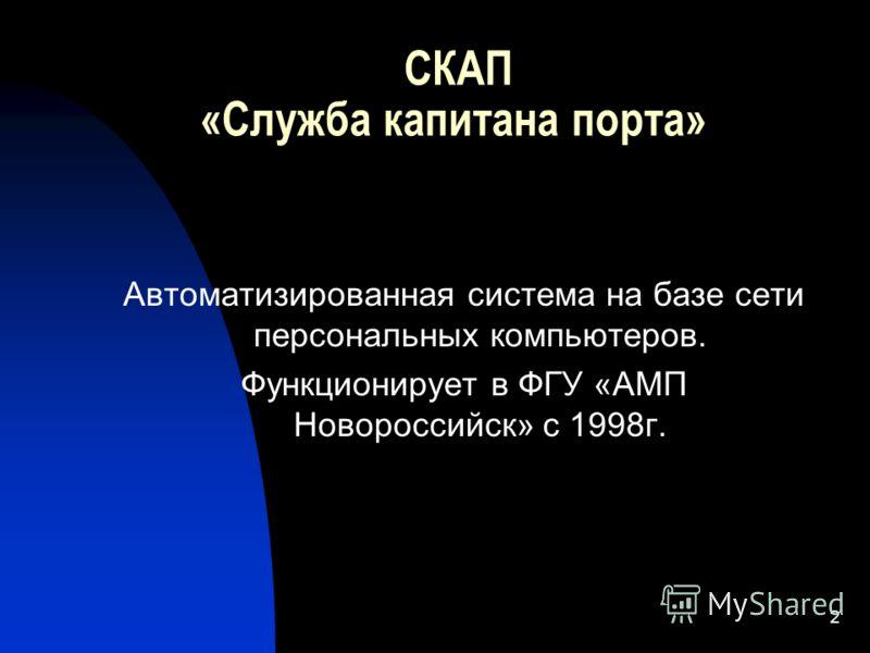 2 СКАП «Служба капитана порта» Автоматизированная система на базе сети персональных компьютеров. Функционирует в ФГУ «АМП Новороссийск» с 1998г.
