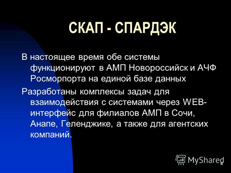 4 СКАП - СПАРДЭК В настоящее время обе системы функционируют в АМП Новороссийск и АЧФ Росморпорта на единой базе данных Разработаны комплексы задач для взаимодействия с системами через WEB- интерфейс для филиалов АМП в Сочи, Анапе, Геленджике, а такж