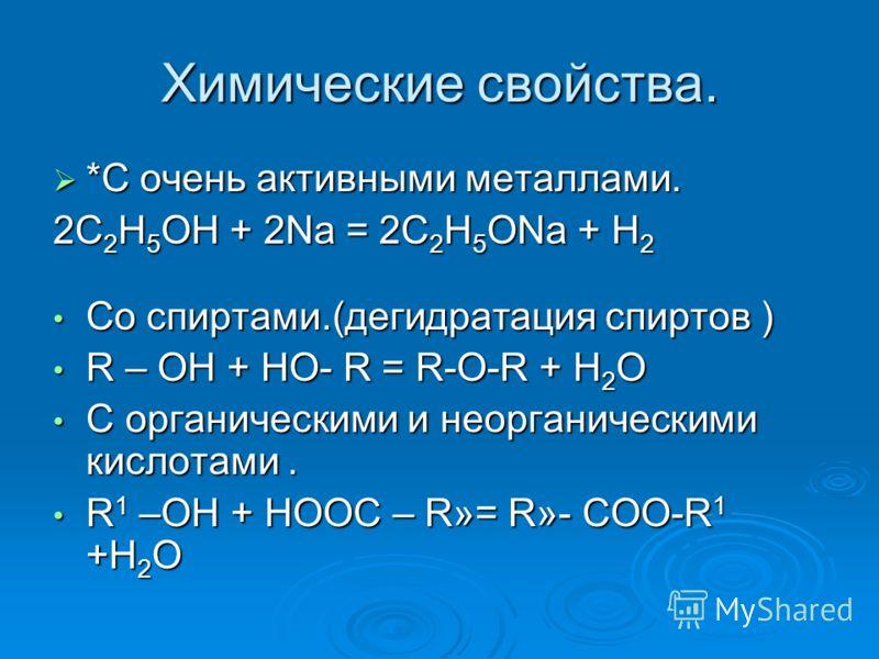 Химические свойства. *С очень активными металлами. *С очень активными металлами. 2С 2 Н 5 ОН + 2Na = 2C 2 Н 5 ОNa + Н 2 Со спиртами.(дегидратация спиртов ) Со спиртами.(дегидратация спиртов ) R – OH + HO- R = R-O-R + Н 2 О R – OH + HO- R = R-O-R + Н