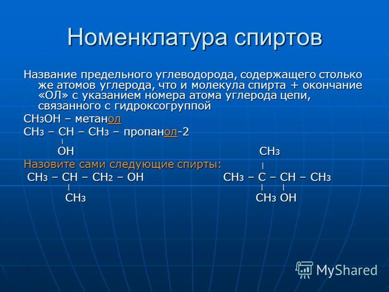 Номенклатура спиртов Название предельного углеводорода, содержащего столько же атомов углерода, что и молекула спирта + окончание «ОЛ» с указанием номера атома углерода цепи, связанного с гидроксогруппой CH 3 OH – метанол CH 3 – CH – CH 3 – пропанол-
