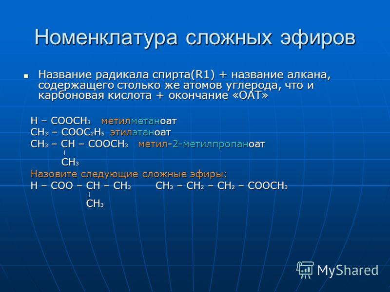 Номенклатура сложных эфиров Название радикала спирта(R1) + название алкана, содержащего столько же атомов углерода, что и карбоновая кислота + окончание «ОАТ» Название радикала спирта(R1) + название алкана, содержащего столько же атомов углерода, что