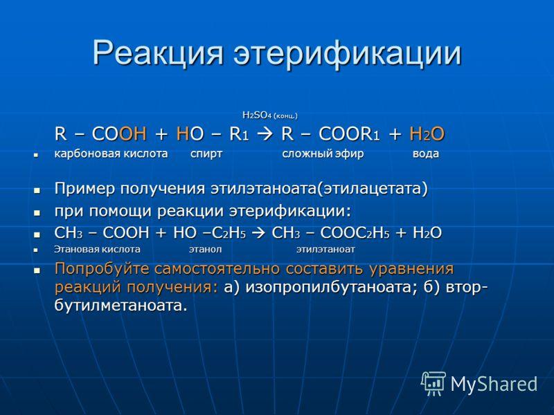 Реакция этерификации Н 2 SO 4 (конц.) R – COOH + HO – R 1 R – COOR 1 + H 2 O Н 2 SO 4 (конц.) R – COOH + HO – R 1 R – COOR 1 + H 2 O карбоновая кислота спирт сложный эфир вода карбоновая кислота спирт сложный эфир вода Пример получения этилэтаноата(э