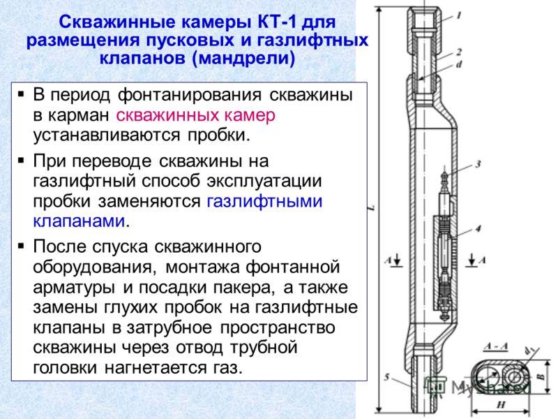 Скважинные камеры КТ-1 для размещения пусковых и газлифтных клапанов (мандрели) В период фонтанирования скважины в карман скважинных камер устанавливаются пробки. При переводе скважины на газлифтный способ эксплуатации пробки заменяются газлифтными к