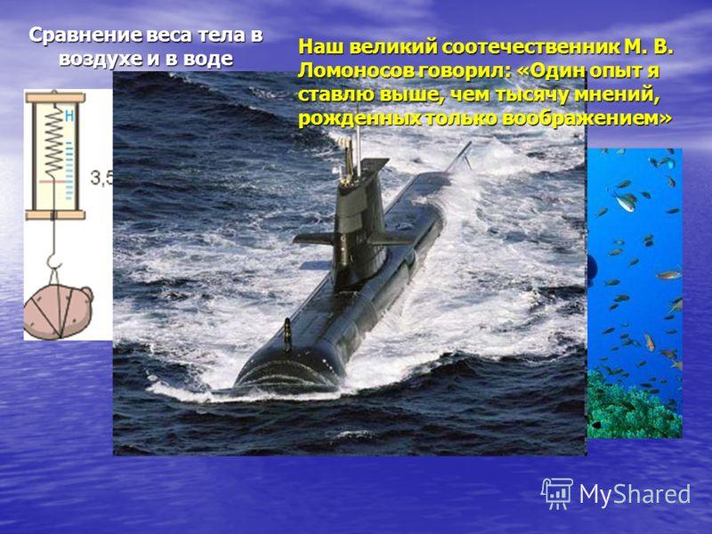 Сравнение веса тела в воздухе и в воде Наш великий соотечественник М. В. Ломоносов говорил: «Один опыт я ставлю выше, чем тысячу мнений, рожденных только воображением»