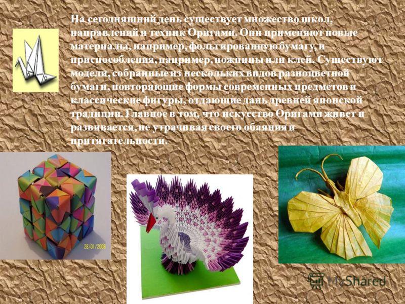 На сегодняшний день существует множество школ, направлений и техник Оригами. Они применяют новые материалы, например, фольгированную бумагу, и приспособления, например, ножницы или клей. Существуют модели, собранные из нескольких видов разноцветной б