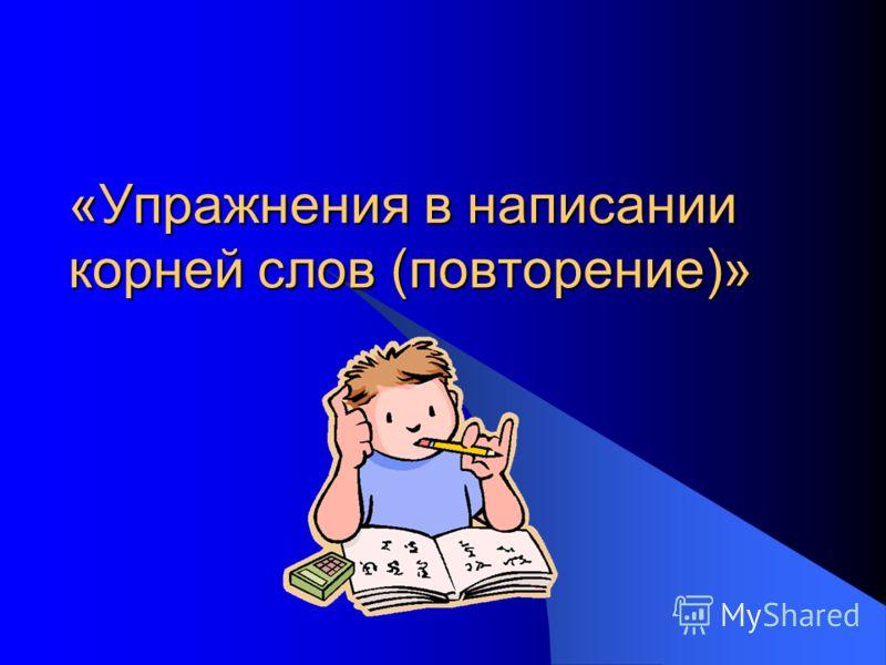 «Упражнения в написании корней слов (повторение)»