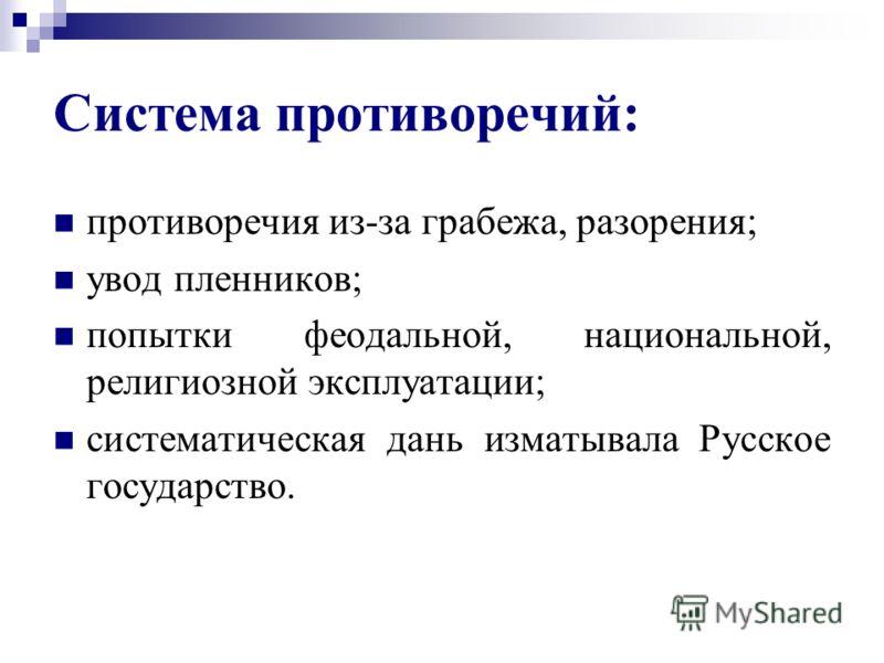 Система противоречий: противоречия из-за грабежа, разорения; увод пленников; попытки феодальной, национальной, религиозной эксплуатации; систематическая дань изматывала Русское государство.