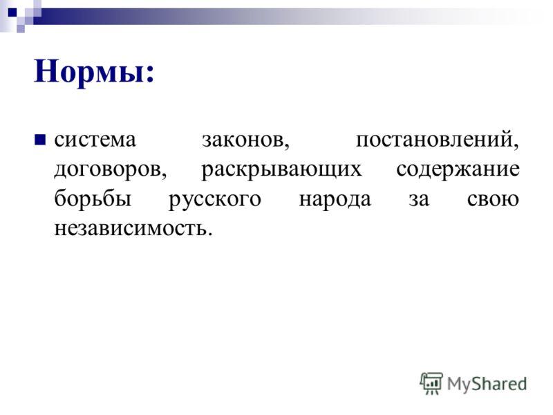 Нормы: система законов, постановлений, договоров, раскрывающих содержание борьбы русского народа за свою независимость.